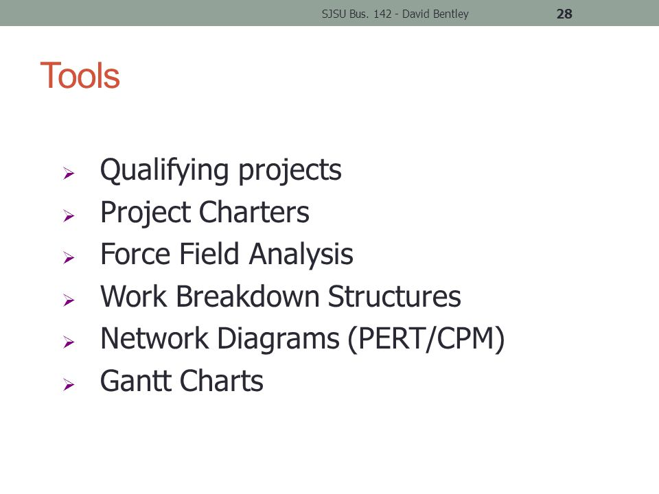 Tools SJSU Bus. 142 - David Bentley 28  Qualifying projects  Project Charters  Force Field Analysis  Work Breakdown Structures  Network Diagrams