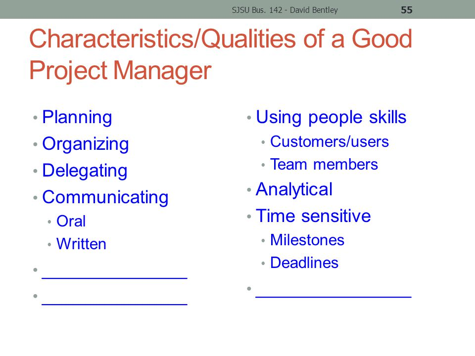 Characteristics/Qualities of a Good Project Manager Planning Organizing Delegating Communicating Oral Written ______________ Using people skills Customers/users Team members Analytical Time sensitive Milestones Deadlines _______________ SJSU Bus.