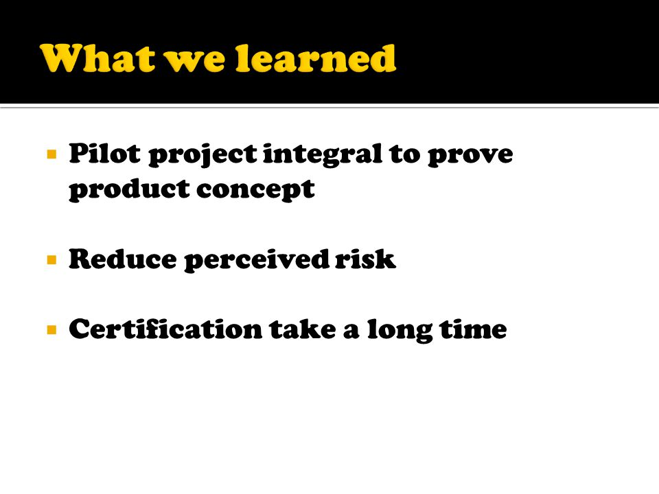 Pilot project integral to prove product concept  Reduce perceived risk  Certification take a long time