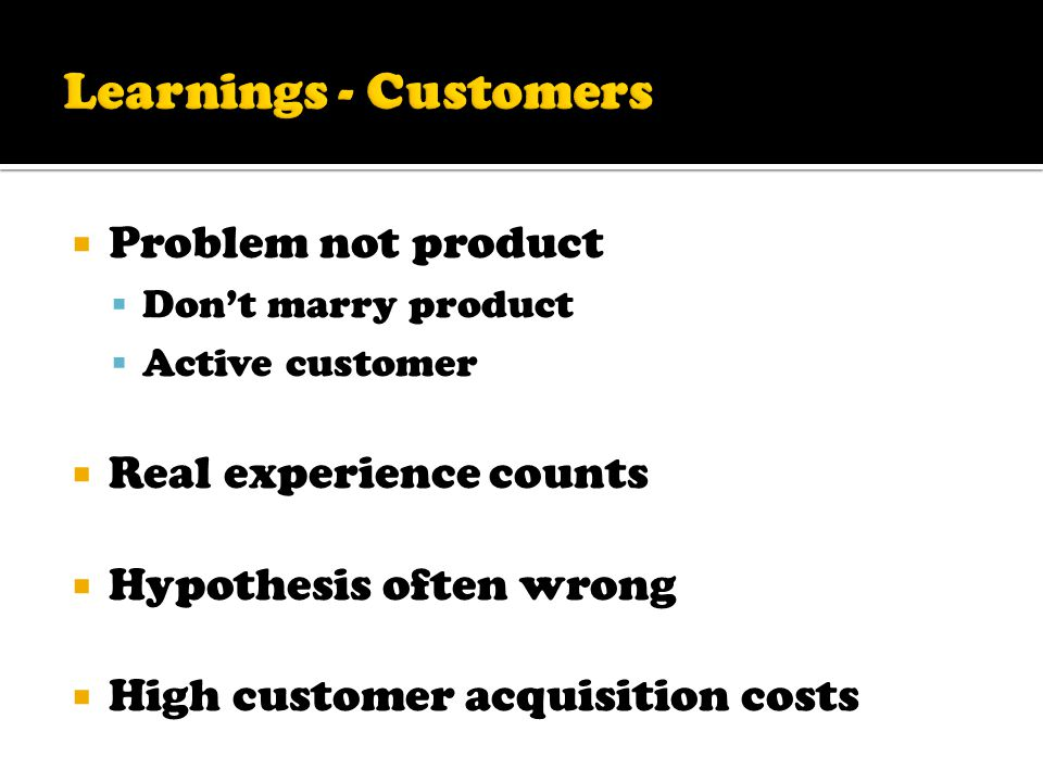  Problem not product  Don't marry product  Active customer  Real experience counts  Hypothesis often wrong  High customer acquisition costs