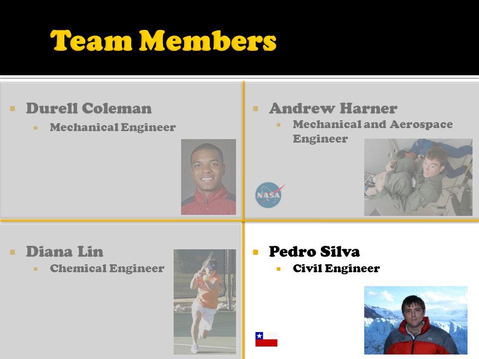  Durell Coleman  Mechanical Engineer  Diana Lin  Chemical Engineer  Andrew Harner  Mechanical and Aerospace Engineer  Pedro Silva  Civil Engineer