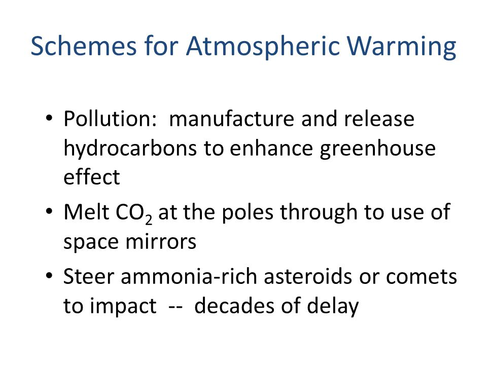 Schemes for Atmospheric Warming Pollution: manufacture and release hydrocarbons to enhance greenhouse effect Melt CO 2 at the poles through to use of space mirrors Steer ammonia-rich asteroids or comets to impact -- decades of delay
