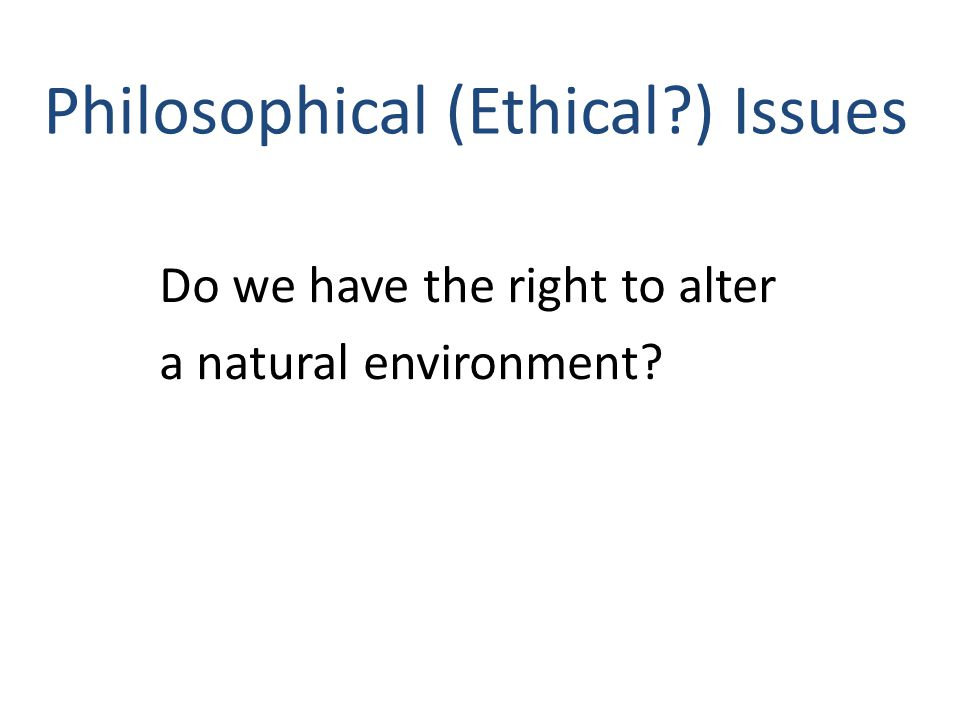 Philosophical (Ethical ) Issues Do we have the right to alter a natural environment