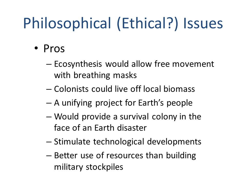 Philosophical (Ethical ) Issues Pros – Ecosynthesis would allow free movement with breathing masks – Colonists could live off local biomass – A unifying project for Earth's people – Would provide a survival colony in the face of an Earth disaster – Stimulate technological developments – Better use of resources than building military stockpiles