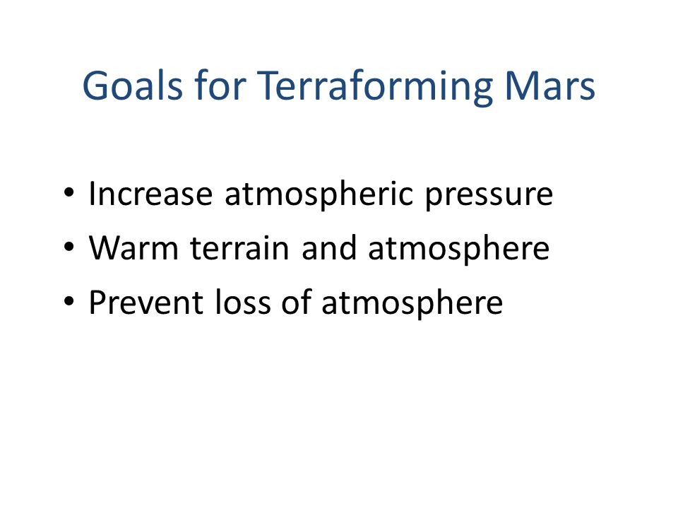 Goals for Terraforming Mars Increase atmospheric pressure Warm terrain and atmosphere Prevent loss of atmosphere