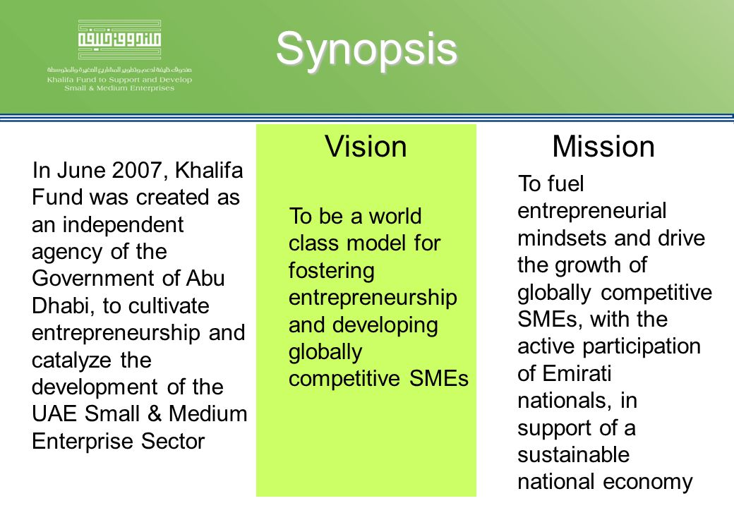 Synopsis Vision To be a world class model for fostering entrepreneurship and developing globally competitive SMEs In June 2007, Khalifa Fund was creat