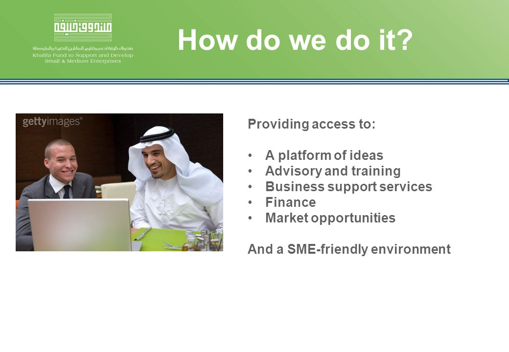 How do we do it? Providing access to: A platform of ideas Advisory and training Business support services Finance Market opportunities And a SME-frien