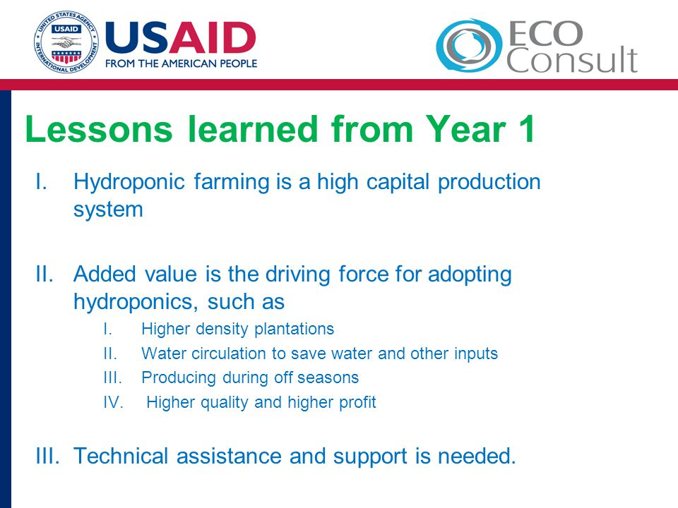 Lessons learned from Year 1 I.Hydroponic farming is a high capital production system II.Added value is the driving force for adopting hydroponics, such as I.Higher density plantations II.Water circulation to save water and other inputs III.Producing during off seasons IV.