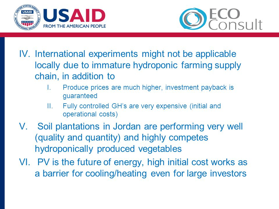 IV.International experiments might not be applicable locally due to immature hydroponic farming supply chain, in addition to I.Produce prices are much higher, investment payback is guaranteed II.Fully controlled GH's are very expensive (initial and operational costs) V.
