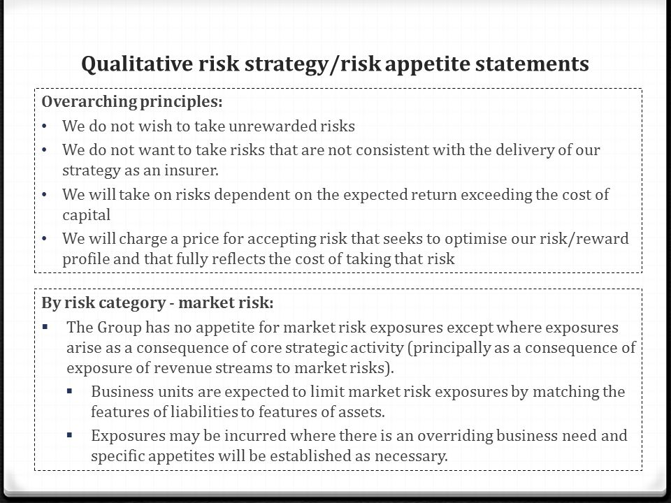 Qualitative risk strategy/risk appetite statements Overarching principles: We do not wish to take unrewarded risks We do not want to take risks that are not consistent with the delivery of our strategy as an insurer.