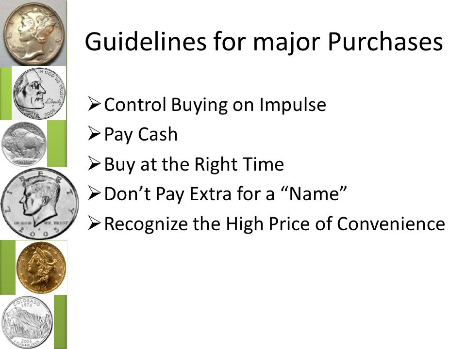 Guidelines for major Purchases  Control Buying on Impulse  Pay Cash  Buy at the Right Time  Don't Pay Extra for a Name  Recognize the High Price of Convenience