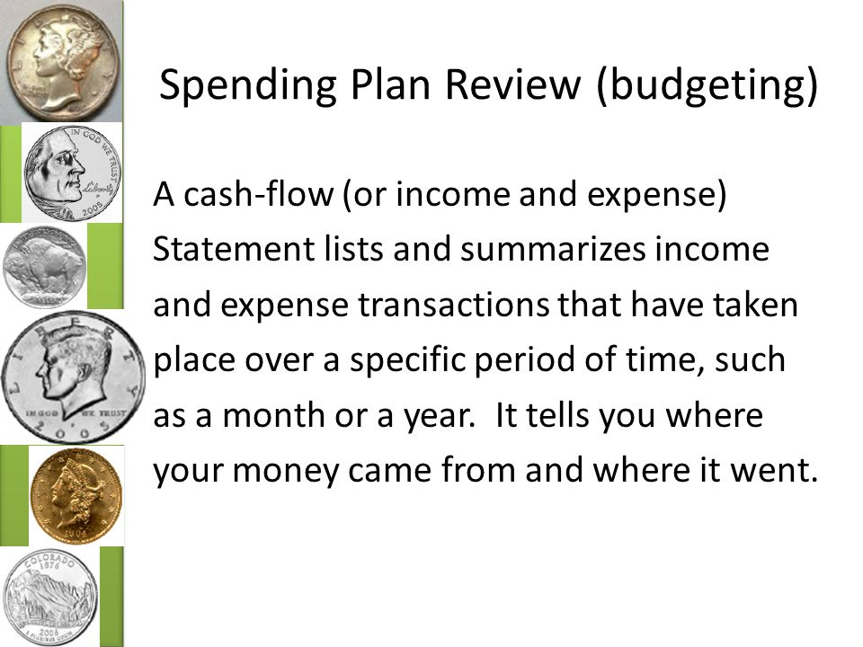 Spending Plan Review (budgeting) A cash-flow (or income and expense) Statement lists and summarizes income and expense transactions that have taken place over a specific period of time, such as a month or a year.