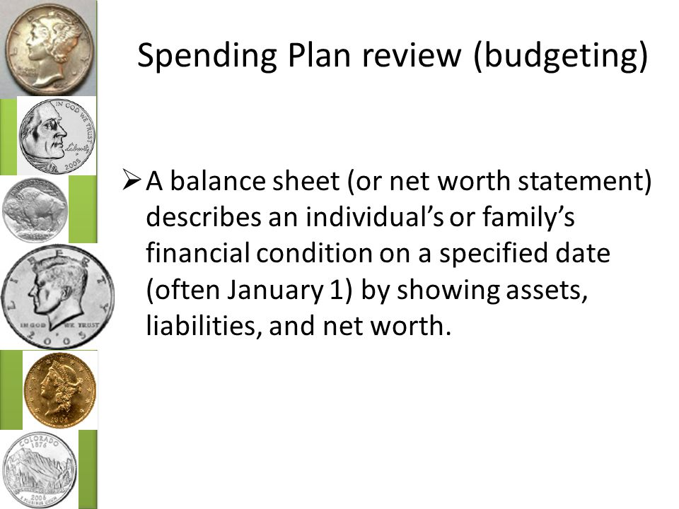 Spending Plan review (budgeting)  A balance sheet (or net worth statement) describes an individual's or family's financial condition on a specified date (often January 1) by showing assets, liabilities, and net worth.