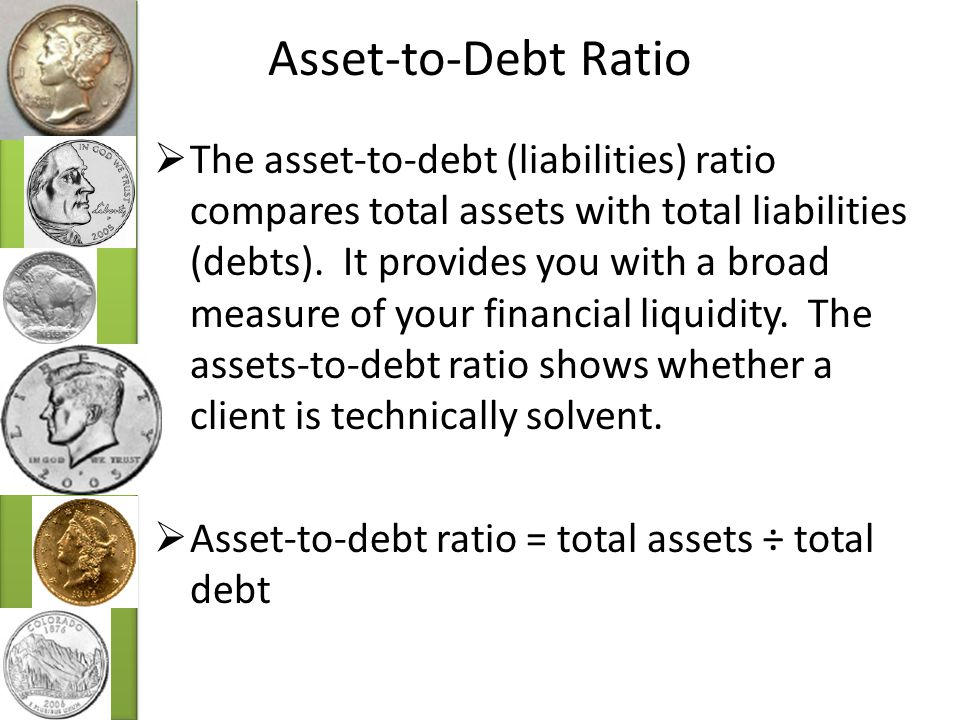 Asset-to-Debt Ratio  The asset-to-debt (liabilities) ratio compares total assets with total liabilities (debts).