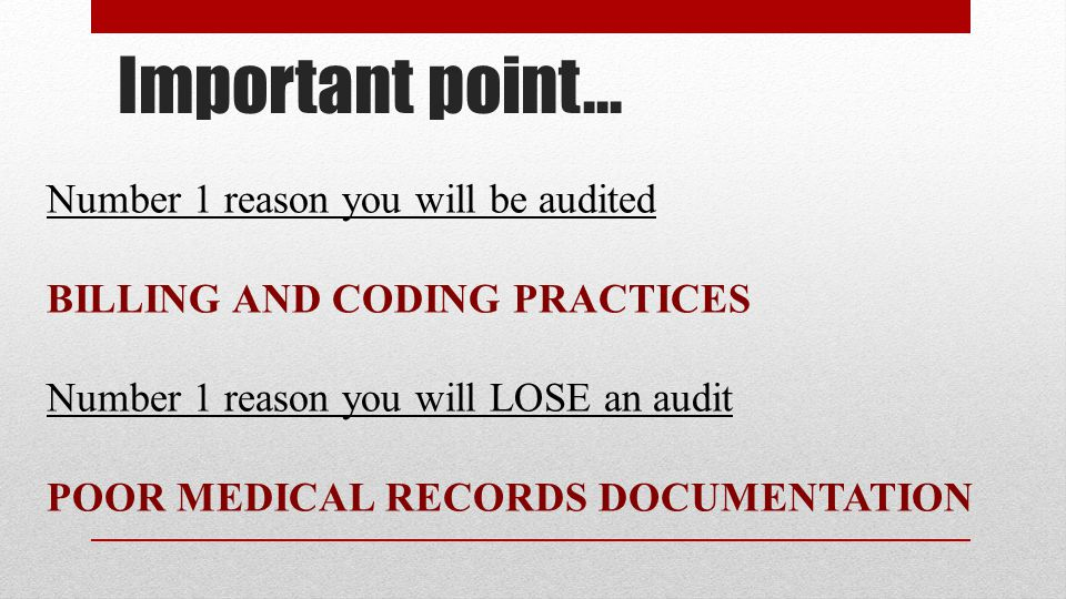 Important point… Number 1 reason you will be audited BILLING AND CODING PRACTICES Number 1 reason you will LOSE an audit POOR MEDICAL RECORDS DOCUMENTATION