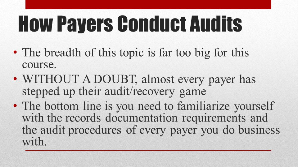 How Payers Conduct Audits The breadth of this topic is far too big for this course.