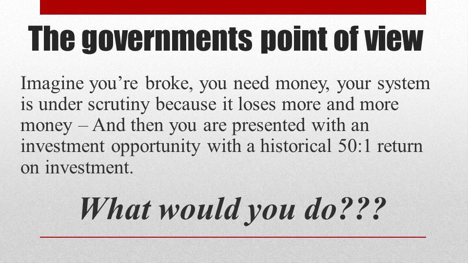 The governments point of view Imagine you're broke, you need money, your system is under scrutiny because it loses more and more money – And then you are presented with an investment opportunity with a historical 50:1 return on investment.