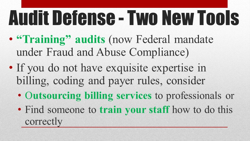 Audit Defense - Two New Tools Training audits (now Federal mandate under Fraud and Abuse Compliance) If you do not have exquisite expertise in billing, coding and payer rules, consider Outsourcing billing services to professionals or Find someone to train your staff how to do this correctly