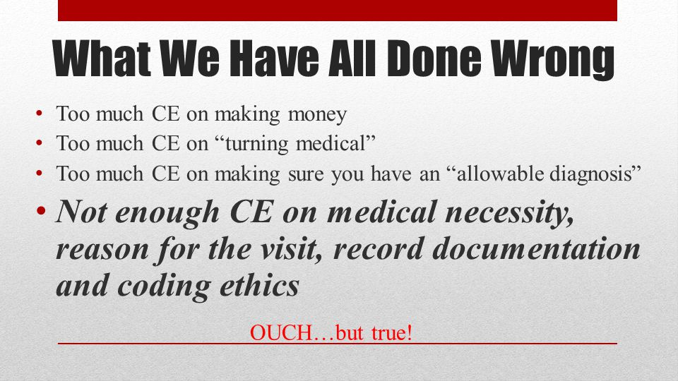 What We Have All Done Wrong Too much CE on making money Too much CE on turning medical Too much CE on making sure you have an allowable diagnosis Not enough CE on medical necessity, reason for the visit, record documentation and coding ethics OUCH…but true!