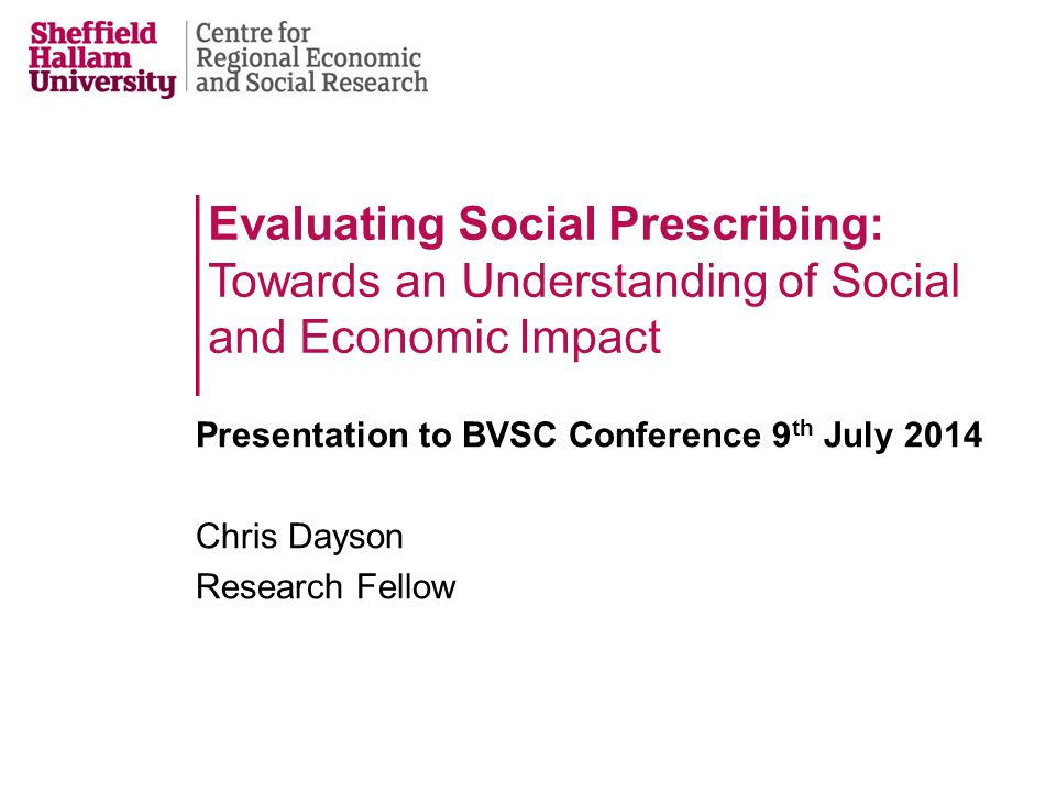 Evaluating Social Prescribing: Towards an Understanding of Social and Economic Impact Presentation to BVSC Conference 9 th July 2014 Chris Dayson Research Fellow