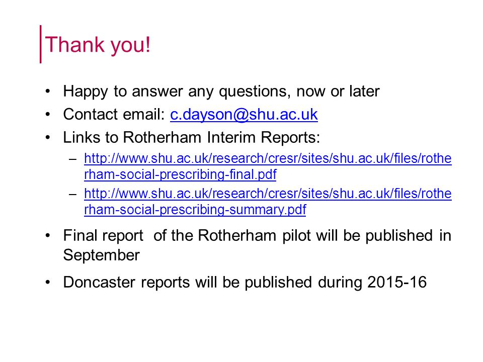 Happy to answer any questions, now or later Contact email: c.dayson@shu.ac.ukc.dayson@shu.ac.uk Links to Rotherham Interim Reports: –http://www.shu.ac.uk/research/cresr/sites/shu.ac.uk/files/rothe rham-social-prescribing-final.pdfhttp://www.shu.ac.uk/research/cresr/sites/shu.ac.uk/files/rothe rham-social-prescribing-final.pdf –http://www.shu.ac.uk/research/cresr/sites/shu.ac.uk/files/rothe rham-social-prescribing-summary.pdfhttp://www.shu.ac.uk/research/cresr/sites/shu.ac.uk/files/rothe rham-social-prescribing-summary.pdf Final report of the Rotherham pilot will be published in September Doncaster reports will be published during 2015-16 Thank you!
