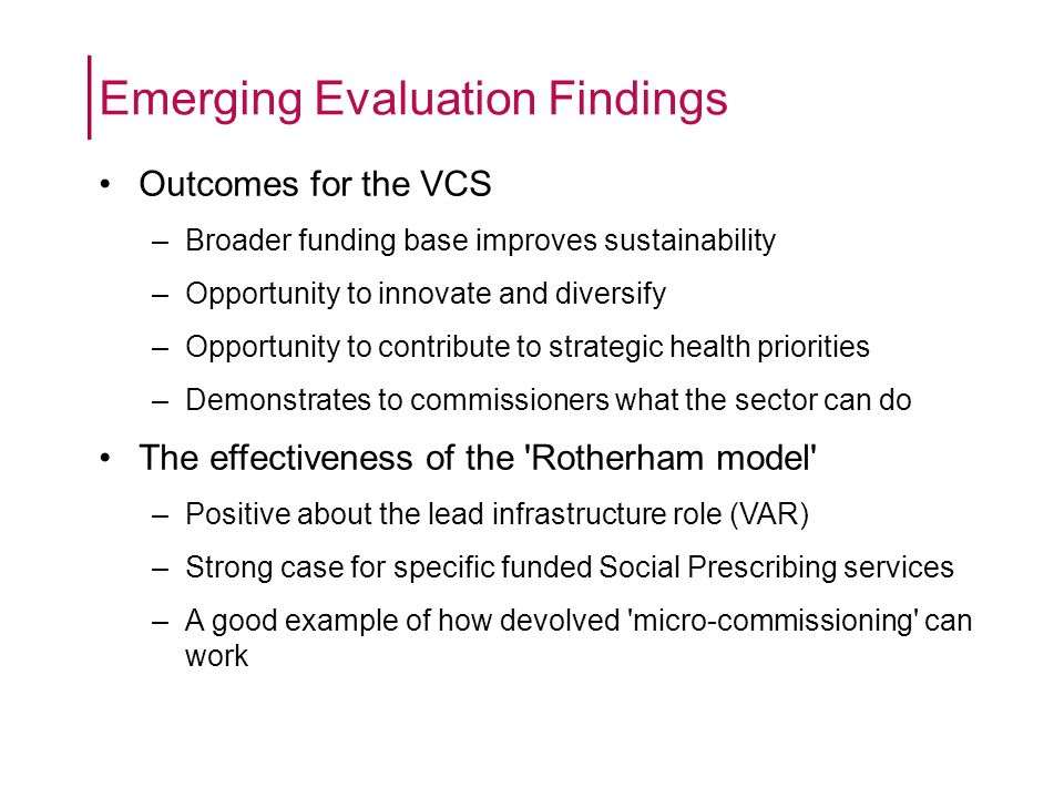 Importance of building a robust evidence base founded on common principles Effective evaluation needs: –Buy-in from key stakeholders –Long-term commitment –Co-production –Effective monitoring systems and processes –Methodological robustness –Clear and concise findings –Practical recommendations Some Reflections