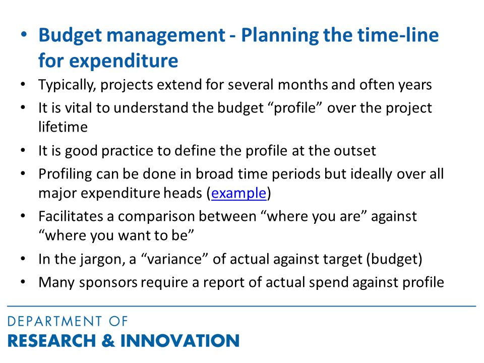 Budget management - Planning the time-line for expenditure Typically, projects extend for several months and often years It is vital to understand the budget profile over the project lifetime It is good practice to define the profile at the outset Profiling can be done in broad time periods but ideally over all major expenditure heads (example)example Facilitates a comparison between where you are against where you want to be In the jargon, a variance of actual against target (budget) Many sponsors require a report of actual spend against profile