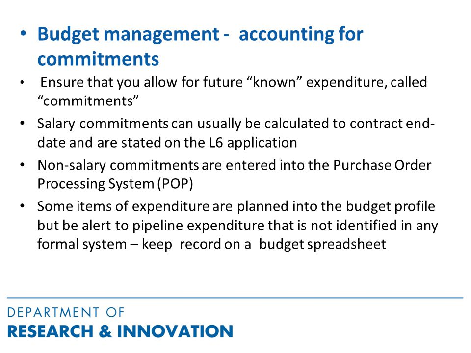 Budget management - accounting for commitments Ensure that you allow for future known expenditure, called commitments Salary commitments can usually be calculated to contract end- date and are stated on the L6 application Non-salary commitments are entered into the Purchase Order Processing System (POP) Some items of expenditure are planned into the budget profile but be alert to pipeline expenditure that is not identified in any formal system – keep record on a budget spreadsheet