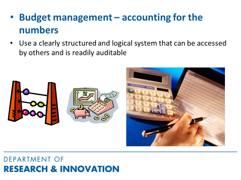 Budget management – accounting for the numbers Use a clearly structured and logical system that can be accessed by others and is readily auditable