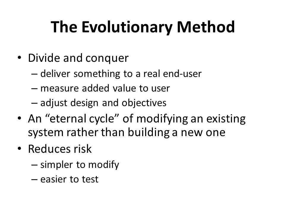 Objections to Evolutionary Delivery almost any project was found to be possible for division into interesting steps if you think a project is too small for division, you might be under-estimating its size sometimes evolutionary design is done by initially improving an existing system, then turning it into a new system If a certain design is wrong for evolutionary delivery, maybe creating a totally different design architecture is a better idea our system can t be divided into smaller steps