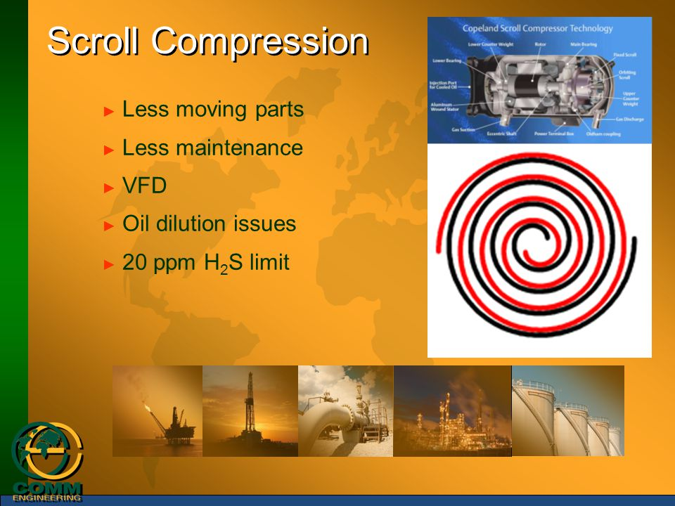Scroll Compression ► Less moving parts ► Less maintenance ► VFD ► Oil dilution issues ► 20 ppm H 2 S limit