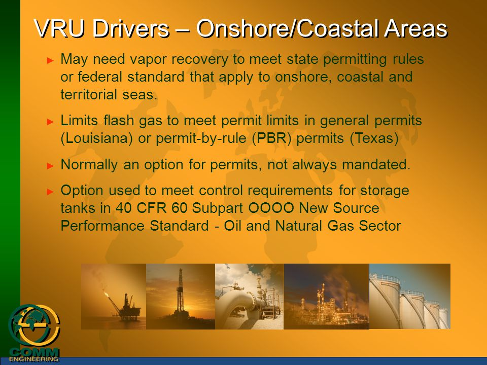 VRU Drivers – Onshore/Coastal Areas ► May need vapor recovery to meet state permitting rules or federal standard that apply to onshore, coastal and te