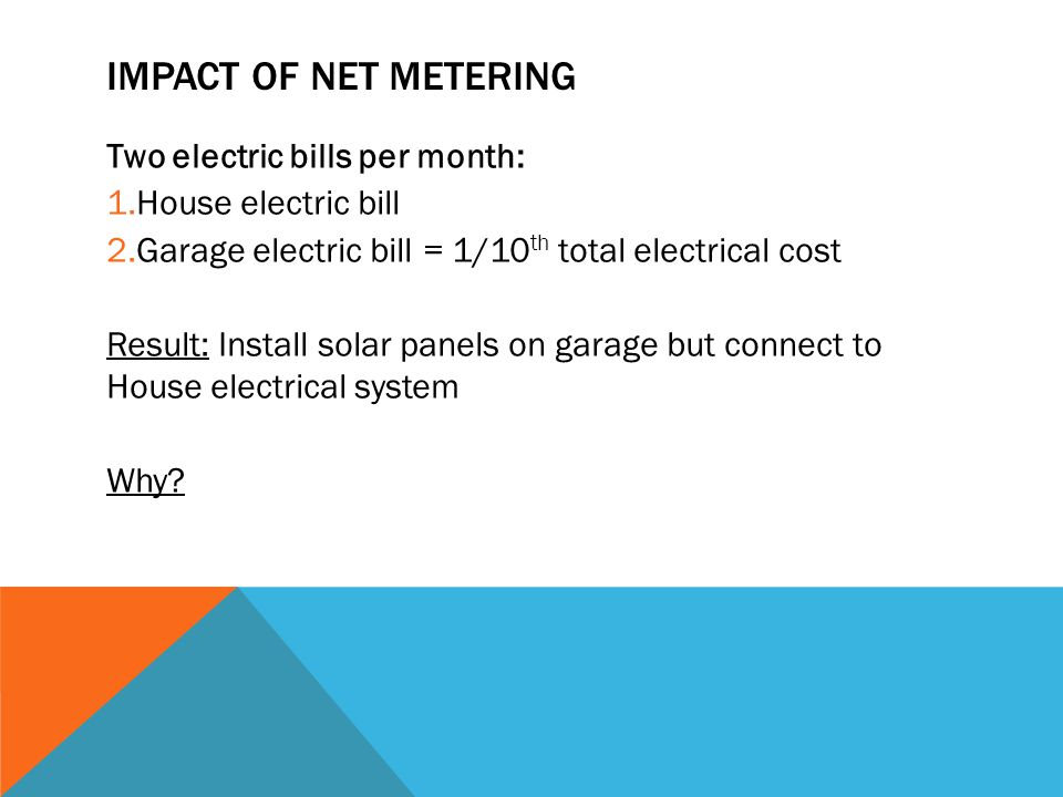 IMPACT OF NET METERING Two electric bills per month: 1.House electric bill 2.Garage electric bill = 1/10 th total electrical cost Result: Install solar panels on garage but connect to House electrical system Why