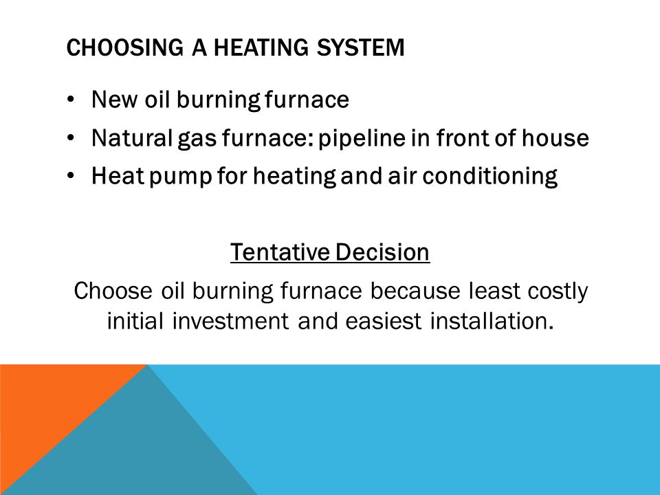 CHOOSING A HEATING SYSTEM New oil burning furnace Natural gas furnace: pipeline in front of house Heat pump for heating and air conditioning Tentative Decision Choose oil burning furnace because least costly initial investment and easiest installation.