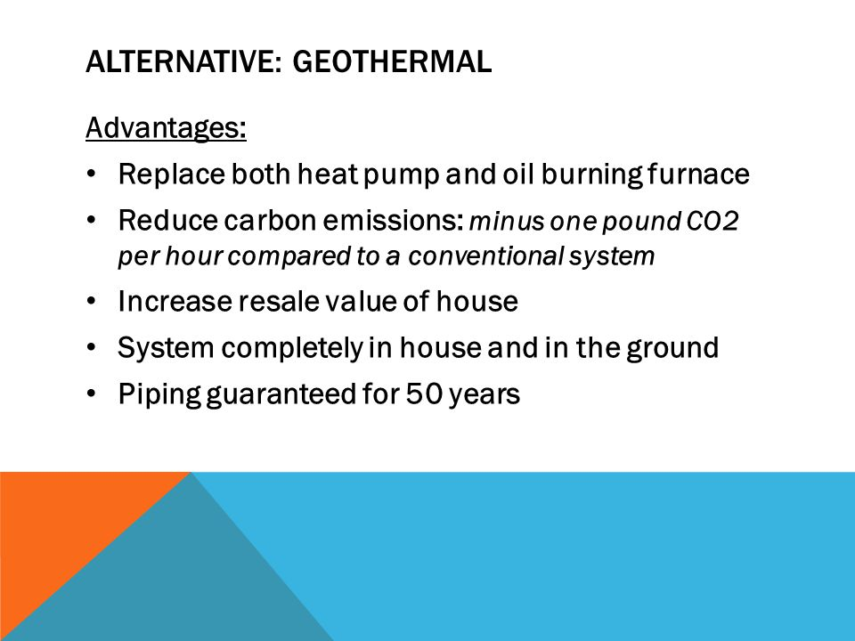 ALTERNATIVE: GEOTHERMAL Advantages: Replace both heat pump and oil burning furnace Reduce carbon emissions: minus one pound CO2 per hour compared to a conventional system Increase resale value of house System completely in house and in the ground Piping guaranteed for 50 years