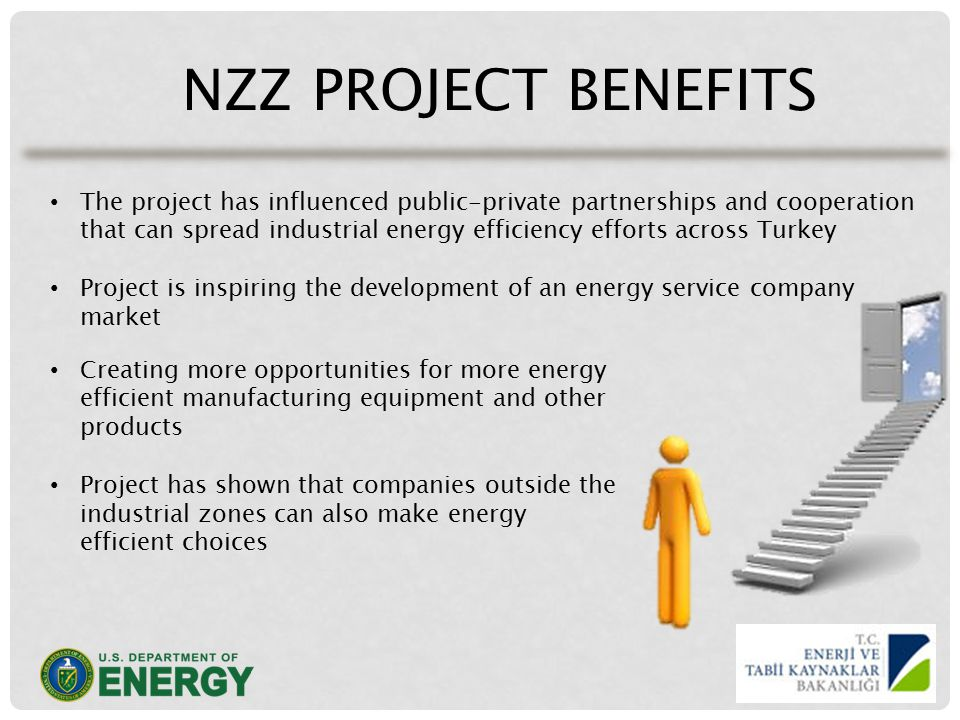 NZZ PROJECT BENEFITS The project has influenced public-private partnerships and cooperation that can spread industrial energy efficiency efforts across Turkey Project is inspiring the development of an energy service company market Creating more opportunities for more energy efficient manufacturing equipment and other products Project has shown that companies outside the industrial zones can also make energy efficient choices