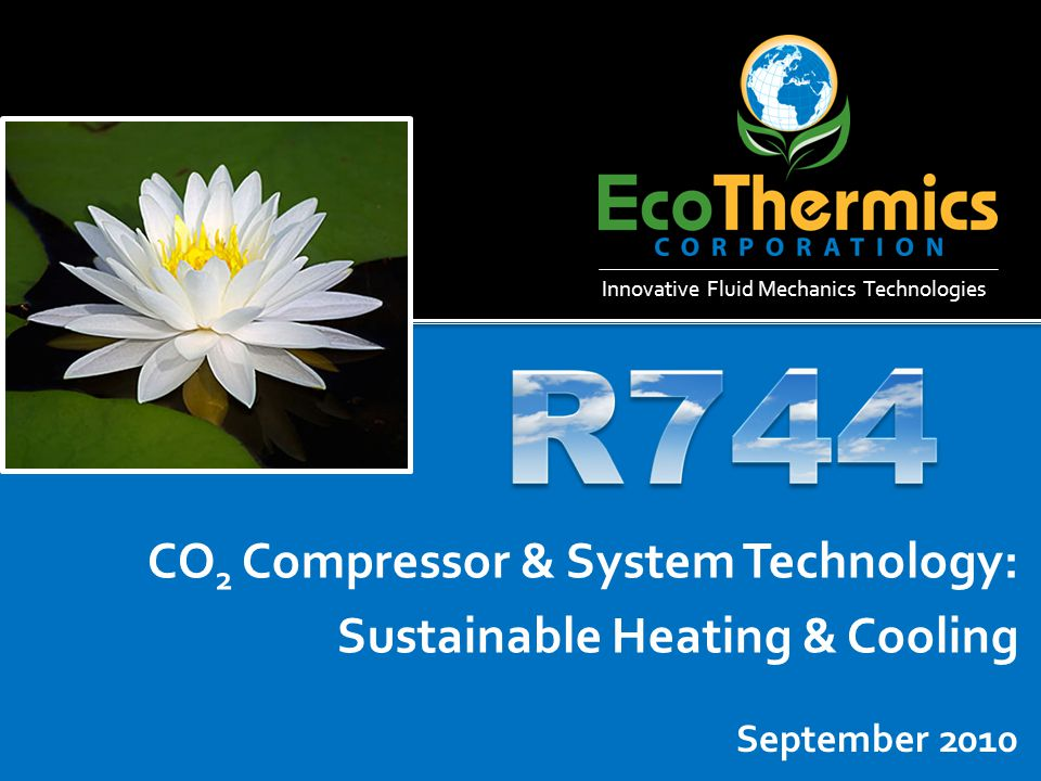 Shared Mission Promote natural refrigerants Reduce energy consumption & GHG Shorten time to market Accelerate market adoption EcoThermics Solution Natural refrigerant compressor Significantly improves performance of heat pumps Environmentally sustainable
