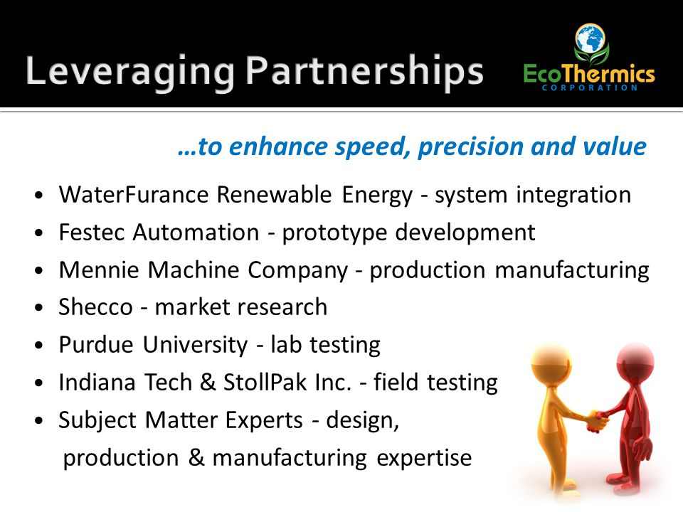 WaterFurance Renewable Energy - system integration Festec Automation - prototype development Mennie Machine Company - production manufacturing Shecco - market research Purdue University - lab testing Indiana Tech & StollPak Inc.
