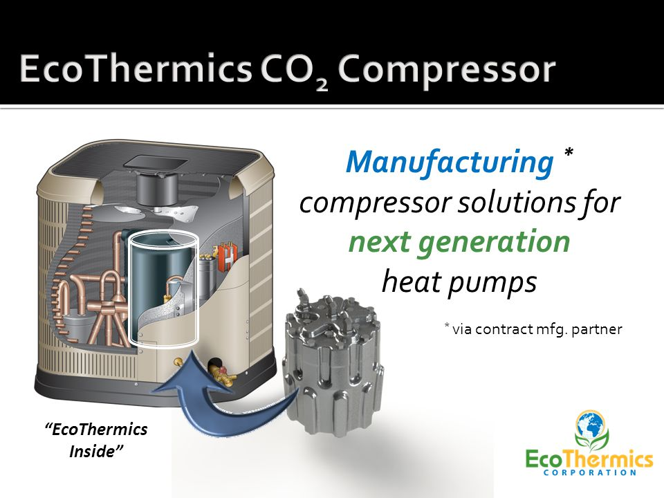 EcoThermics AT54 Compressor Superior axial CO 2 compressor Compact; high power density Cost driven core design Competitive performance Right size for commercial HW heating OEM application flexibility - scalable - modular - configurable - manufacturable