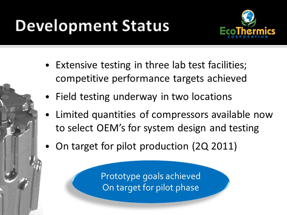 Extensive testing in three lab test facilities; competitive performance targets achieved Field testing underway in two locations Limited quantities of compressors available now to select OEM's for system design and testing On target for pilot production (2Q 2011) Prototype goals achieved On target for pilot phase Prototype goals achieved On target for pilot phase
