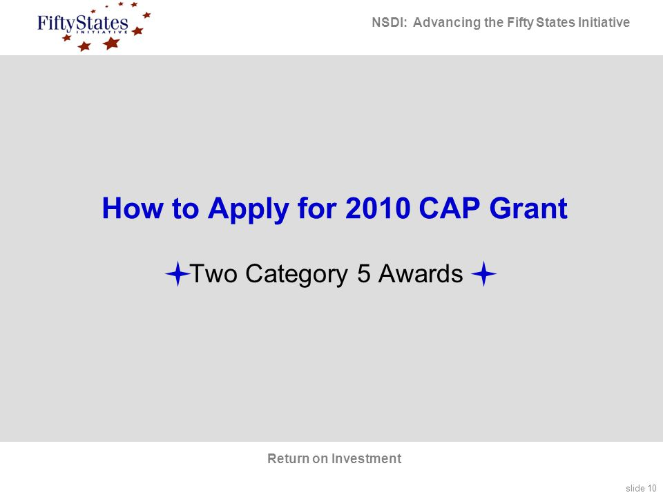 slide 10 NSDI: Advancing the Fifty States Initiative Return on Investment Two Category 5 Awards How to Apply for 2010 CAP Grant