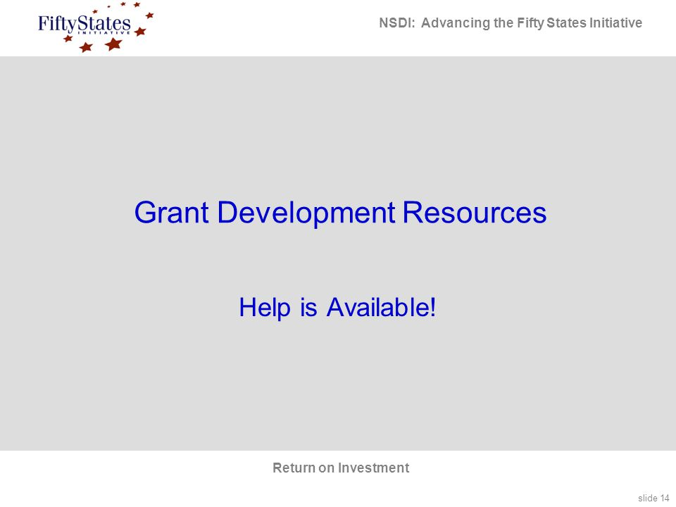 slide 14 NSDI: Advancing the Fifty States Initiative Return on Investment Grant Development Resources Help is Available!
