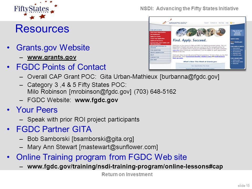 slide 15 NSDI: Advancing the Fifty States Initiative Return on Investment Resources Grants.gov Website –www.grants.gov FGDC Points of Contact –Overall CAP Grant POC: Gita Urban-Mathieux [burbanna@fgdc.gov] –Category 3,4 & 5 Fifty States POC: Milo Robinson [mrobinson@fgdc.gov] (703) 648-5162 –FGDC Website: www.fgdc.gov Your Peers –Speak with prior ROI project participants FGDC Partner GITA –Bob Samborski [bsamborski@gita.org] –Mary Ann Stewart [mastewart@sunflower.com] Online Training program from FGDC Web site –www.fgdc.gov/training/nsdi-training-program/online-lessons#cap