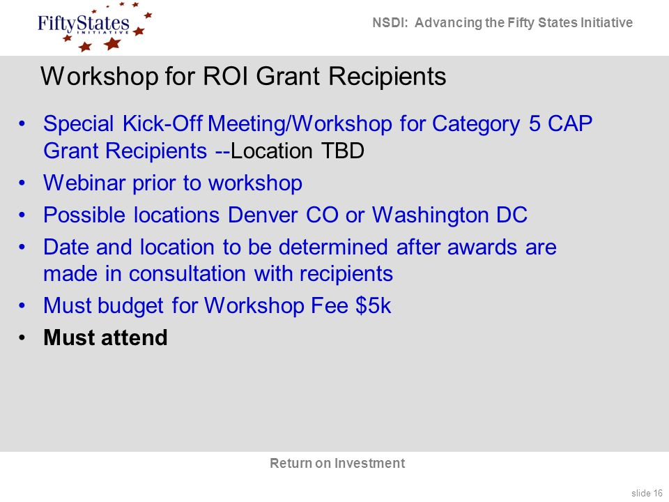 slide 16 NSDI: Advancing the Fifty States Initiative Return on Investment Workshop for ROI Grant Recipients Special Kick-Off Meeting/Workshop for Category 5 CAP Grant Recipients --Location TBD Webinar prior to workshop Possible locations Denver CO or Washington DC Date and location to be determined after awards are made in consultation with recipients Must budget for Workshop Fee $5k Must attend