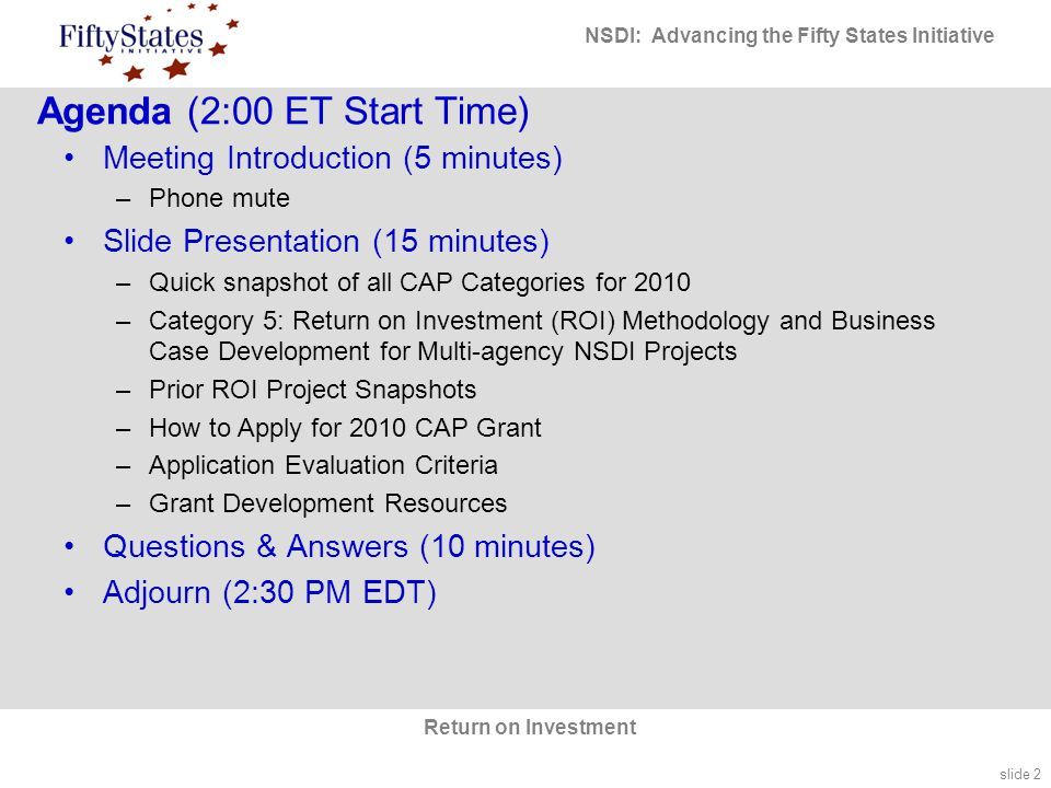 slide 2 NSDI: Advancing the Fifty States Initiative Return on Investment Agenda (2:00 ET Start Time) Meeting Introduction (5 minutes) –Phone mute Slide Presentation (15 minutes) –Quick snapshot of all CAP Categories for 2010 –Category 5: Return on Investment (ROI) Methodology and Business Case Development for Multi-agency NSDI Projects –Prior ROI Project Snapshots –How to Apply for 2010 CAP Grant –Application Evaluation Criteria –Grant Development Resources Questions & Answers (10 minutes) Adjourn (2:30 PM EDT)