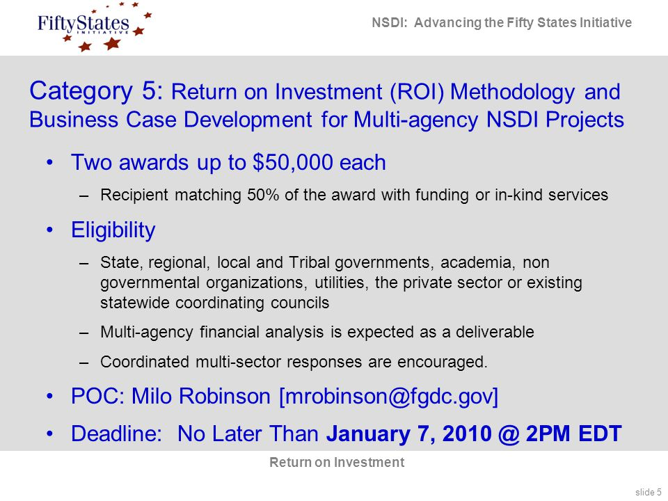 slide 5 NSDI: Advancing the Fifty States Initiative Return on Investment Category 5: Return on Investment (ROI) Methodology and Business Case Development for Multi-agency NSDI Projects Two awards up to $50,000 each –Recipient matching 50% of the award with funding or in-kind services Eligibility –State, regional, local and Tribal governments, academia, non governmental organizations, utilities, the private sector or existing statewide coordinating councils –Multi-agency financial analysis is expected as a deliverable –Coordinated multi-sector responses are encouraged.
