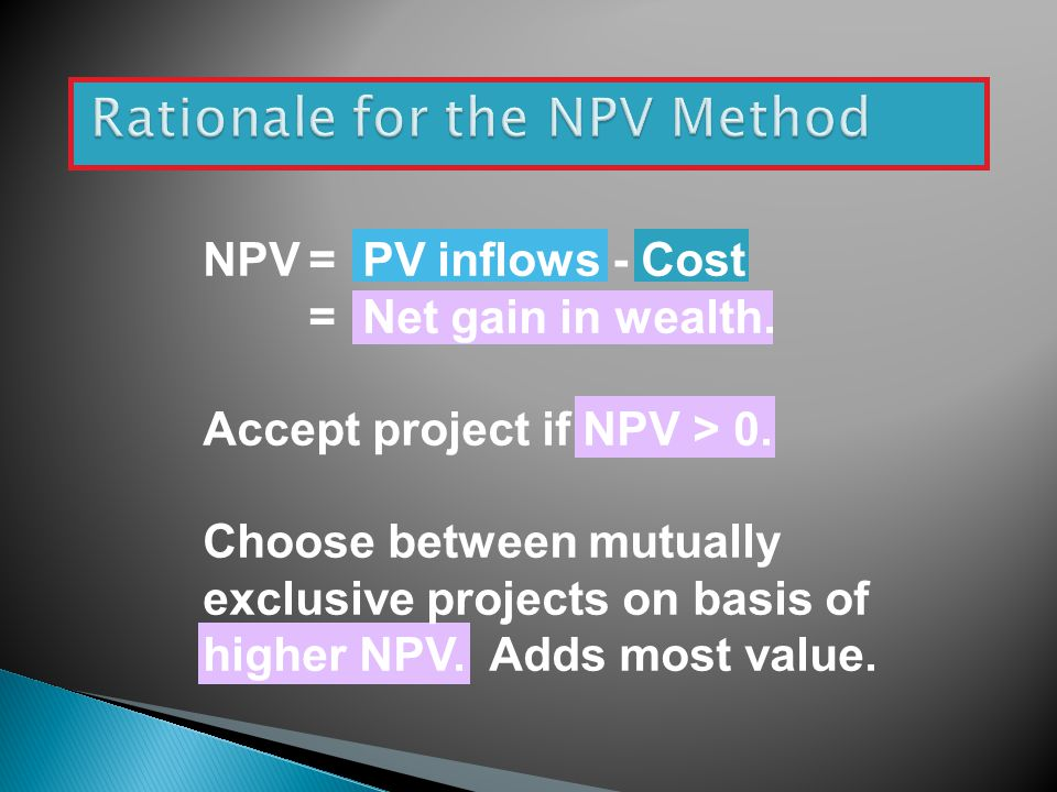 NPV= PV inflows - Cost = Net gain in wealth.Accept project if NPV > 0.