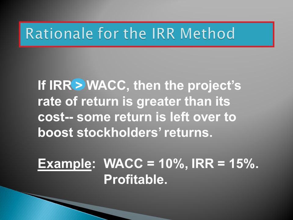 If IRR > WACC, then the project's rate of return is greater than its cost-- some return is left over to boost stockholders' returns.