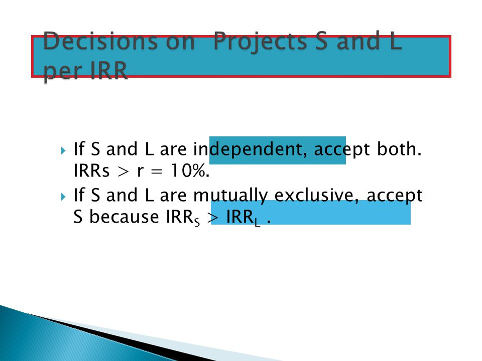  If S and L are independent, accept both.IRRs > r = 10%.