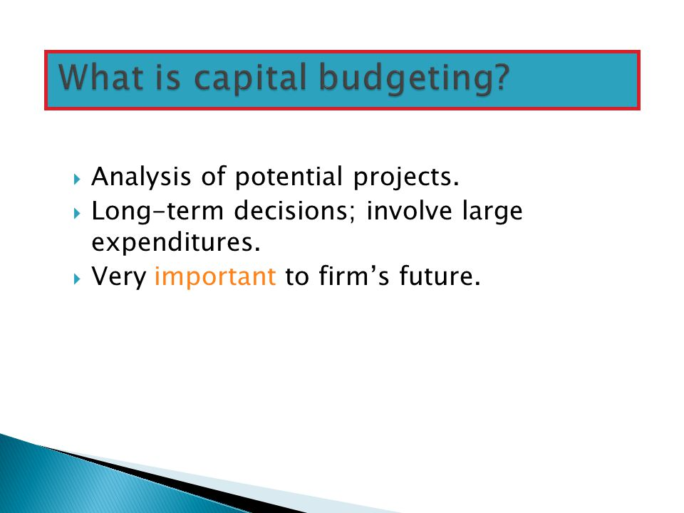  Analysis of potential projects. Long-term decisions; involve large expenditures.